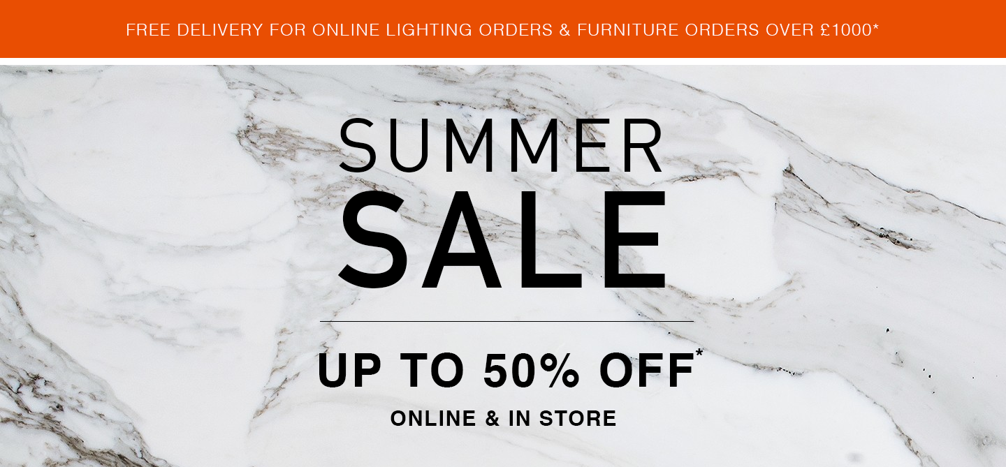 Our Summer Sale has begun. Shop up to 50% off selected furniture & lighting and 15% off new orders online and in store. Also enjoy complimentary delivery for online lighting orders & furniture orders over £1000, excluding Clearance items, to most of mainland UK. Sale runs 29th June - 29th July.